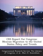 CRS Report for Congress: Mexican Migration to the United States: Policy and Trends