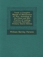 Track: A Complete Manual of Maintenance of Way, According to the Latest and Best Practice of…