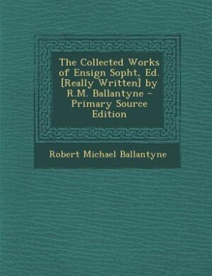 The Collected Works of Ensign Sopht, Ed. [Really Written] by R.M. Ballantyne - Primary Source Edition by Robert Michael Ballantyne