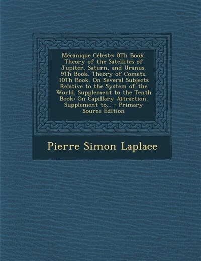 Mécanique Céleste: 8Th Book. Theory of the Satellites of Jupiter, Saturn, and Uranus. 9Th Book. Theory of Comets. 10Th by Pierre Simon Laplace