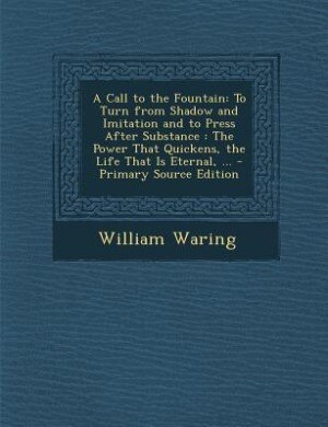 A Call to the Fountain: To Turn from Shadow and Imitation and to Press After Substance : The Power That Quickens, the Life by William Waring