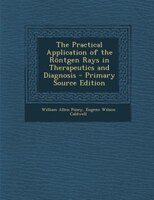 The Practical Application of the Röntgen Rays in Therapeutics and Diagnosis - Primary Source Edition