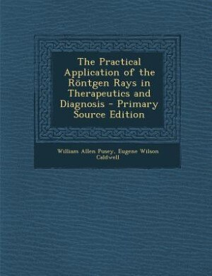 The Practical Application of the Röntgen Rays in Therapeutics and Diagnosis - Primary Source Edition by William Allen Pusey