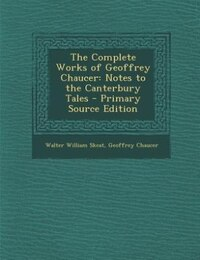 The Complete Works of Geoffrey Chaucer: Notes to the Canterbury Tales - Primary Source Edition