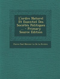 L'ordre Naturel Et Essentiel Des Sociétés Politiques ... - Primary Source Edition