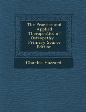 The Practice and Applied Therapeutics of Osteopathy - Primary Source Edition by Charles Hazzard