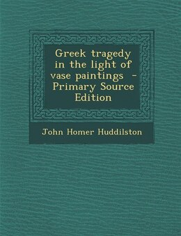 Book Greek tragedy in the light of vase paintings  - Primary Source Edition by John Homer Huddilston