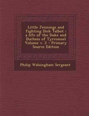 Little Jennings and fighting Dick Talbot: a life of the Duke and Duchess of Tyrconnel Volume v. 2 - Primary Source Edition by Philip Walsingham Sergeant