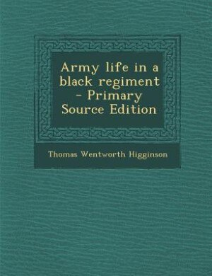 Army life in a black regiment  - Primary Source Edition by Thomas Wentworth Higginson