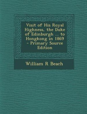 Visit of His Royal Highness, the Duke of Edinburgh ... to Hongkong in 1869  - Primary Source Edition by William R Beach