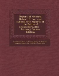 Report of General Robert E. Lee, and subordinate reports of the Battle of Chancellorsville…