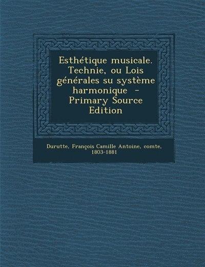 Esthétique musicale. Technie, ou Lois générales su système harmonique  - Primary Source Edition by François Camille Antoine comt Durutte