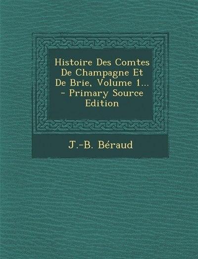 Histoire Des Comtes De Champagne Et De Brie, Volume 1... - Primary Source Edition by J.-b. Béraud