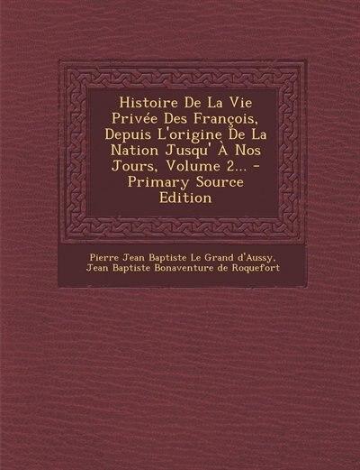 Histoire De La Vie Privée Des François, Depuis L'origine De La Nation Jusqu' À Nos Jours, Volume 2... - Primary Source Edition by Pierre Jean Baptiste Le Grand d'Aussy