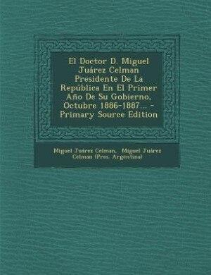 El Doctor D. Miguel Juárez Celman Presidente De La República En El Primer Año De Su Gobierno, Octubre 1886-1887... - Primary Source Edition by Miguel Juárez Celman