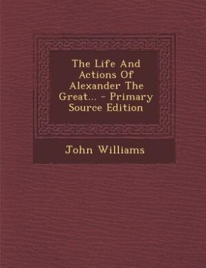The Life And Actions Of Alexander The Great... - Primary Source Edition by John Williams
