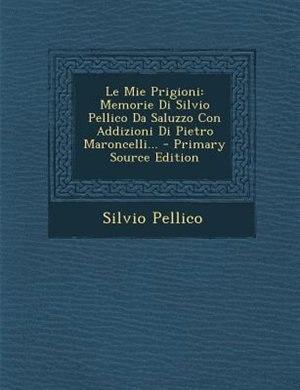 Le Mie Prigioni: Memorie Di Silvio Pellico Da Saluzzo Con Addizioni Di Pietro Maroncelli... by Silvio Pellico