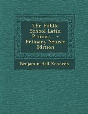 The Public School Latin Primer... by Benjamin Hall Kennedy