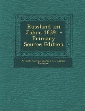 Russland im Jahre 1839. - Primary Source Edition by Astolphe Custine (marquis De)