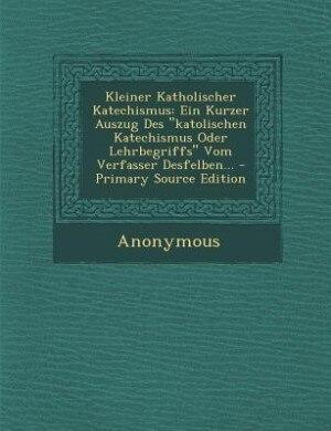 Kleiner Katholischer Katechismus: Ein Kurzer Auszug Des katolischen Katechismus Oder Lehrbegriffs Vom Verfasser Desfelben... - Primar by Anonymous