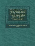 The Works of J.W. Von Goethe: Wilhelm Meister's Travels. the Recreations of the German Emigrants…