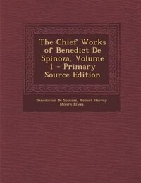 The Chief Works of Benedict De Spinoza, Volume 1 - Primary Source Edition