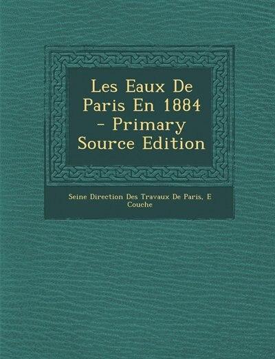 Les Eaux De Paris En 1884 - Primary Source Edition by Seine Direction Des Travaux De Paris