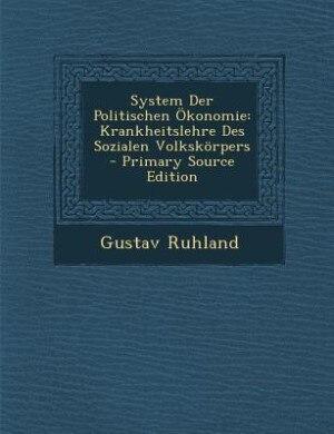 System Der Politischen Ökonomie: Krankheitslehre Des Sozialen Volkskörpers - Primary Source Edition by Gustav Ruhland