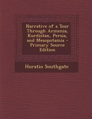 Narrative of a Tour Through Armenia, Kurdistan, Persia, and Mesopotamia - Primary Source Edition by Horatio Southgate