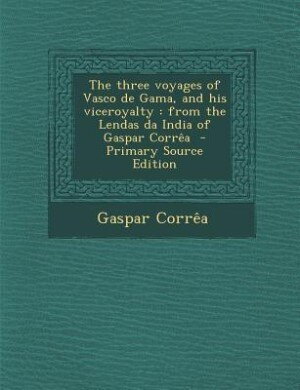 The three voyages of Vasco de Gama, and his viceroyalty: from the Lendas da India of Gaspar Corrêa  - Primary Source Edition by Gaspar Corrêa