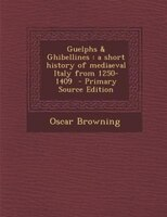 Guelphs & Ghibellines: a short history of mediaeval Italy from 1250-1409  - Primary Source Edition