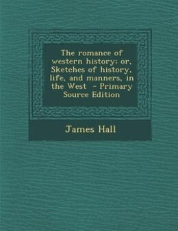 Book The romance of western history; or, Sketches of history, life, and manners, in the West  - Primary… by James Hall