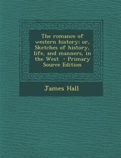 The romance of western history; or, Sketches of history, life, and manners, in the West  - Primary Source Edition