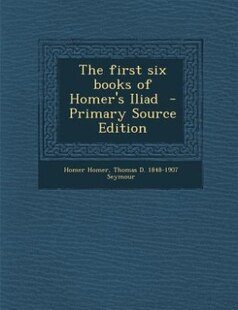 The first six books of Homer's Iliad  - Primary Source Edition