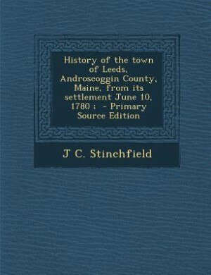 History of the town of Leeds, Androscoggin County, Maine, from its settlement June 10, 1780 ;  - Primary Source Edition by J C. Stinchfield