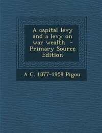 A capital levy and a levy on war wealth  - Primary Source Edition