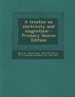 A treatise on electricity and magnetism - Primary Source Edition by James Clerk Maxwell