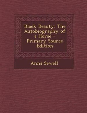 Black Beauty: The Autobiography of a Horse - Primary Source Edition by Anna Sewell
