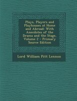 Plays, Players and Playhouses at Home and Abroad: With Anecdotes of the Drama and the Stage, Volume…