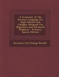A Grammar of the German Language for High Schools and Colleges: Designed for Beginners and Advanced…