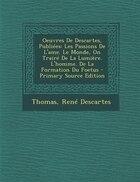 Oeuvres De Descartes, Publiées: Les Passions De L'ame. Le Monde, On Trairé De La Lumière. L'homme…