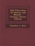 Odd Fellowship: Its History and Manual - Primary Source Edition