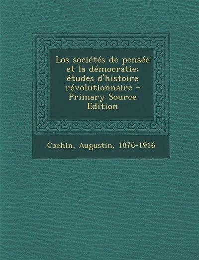 Los sociétés de pensée et la démocratie; études d'histoire révolutionnaire - Primary Source Edition by Augustin Cochin