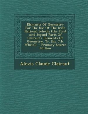 Elements Of Geometry For The Use Of The Irish National Schools (the First And Second Parts Of Clairaut's Elements Of Geometry. Tr. [by J.b. White]). - Primary Source Edition by Alexis Claude Clairaut