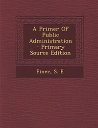 A Primer Of Public Administration - Primary Source Edition