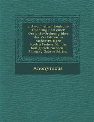 Entwurf einer Konkurs-Ordnung und einer Gerichts-Ordnung über das Verfahren in nichtstreitigen Rechtsfachen für das Königreich Sachsen - Primary Source Edition by Anonymous