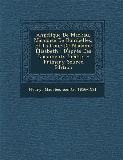 Angélique De Mackau, Marquise De Bombelles, Et La Cour De Madame Élisabeth: D'après Des Documents Inédits - Primary Source Edition by Maurice Comte 1856-1921 Fleury