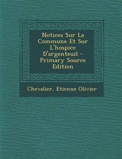 Notices Sur La Commune Et Sur L'hospice D'argenteuil - Primary Source Edition by Chevalier Etienne Olivier