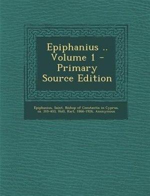 Epiphanius .. Volume 1 - Primary Source Edition by Saint Bishop of Constantia Epiphanius