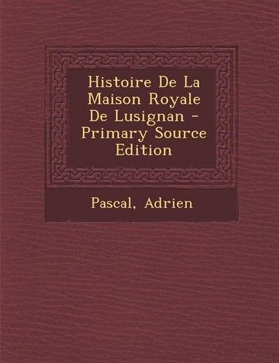 Histoire De La Maison Royale De Lusignan - Primary Source Edition by Pascal Adrien